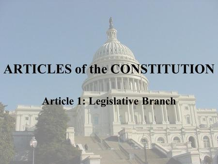 ARTICLES of the CONSTITUTION Article 1: Legislative Branch.