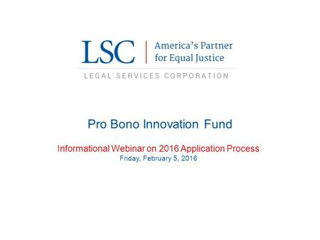 Pro Bono Innovation Fund Informational Webinar on 2016 Application Process Friday, February 5, 2016.