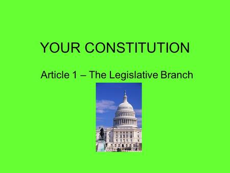 YOUR CONSTITUTION Article 1 – The Legislative Branch.
