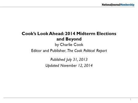 1 Cook's Look Ahead: 2014 Midterm Elections and Beyond Published July 31, 2013 Updated November 12, 2014 by Charlie Cook Editor and Publisher, The Cook.