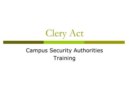 Clery Act Campus Security Authorities Training. Training Objectives  Brief overview of the Clery Act.  Define a Campus Security Authority.  Define.