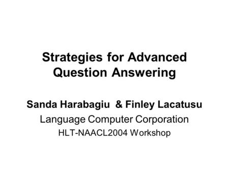 Strategies for Advanced Question Answering Sanda Harabagiu & Finley Lacatusu Language Computer Corporation HLT-NAACL2004 Workshop.