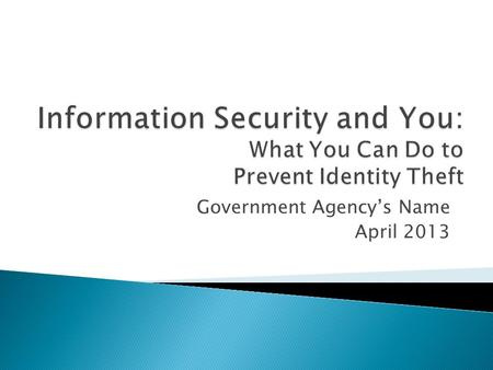 Government Agency's Name April 2013.  At the end of this course, the learner will be able to: ◦ Define personally identifiable information ◦ List examples.