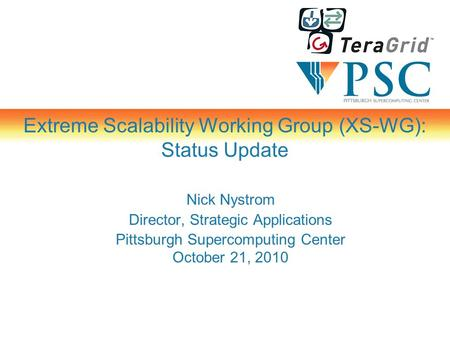 Extreme Scalability Working Group (XS-WG): Status Update Nick Nystrom Director, Strategic Applications Pittsburgh Supercomputing Center October 21, 2010.