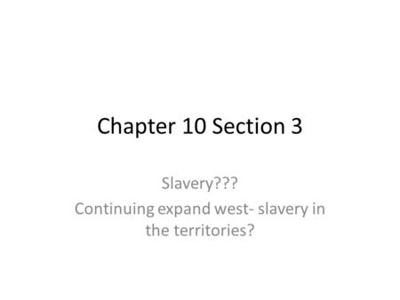 Chapter 10 Section 3 Slavery??? Continuing expand west- slavery in the territories?