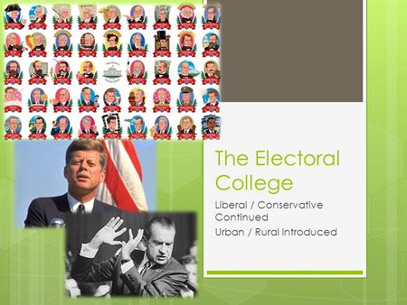The Electoral College Liberal / Conservative Continued Urban / Rural Introduced.
