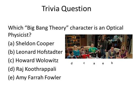 "Trivia Question Which ""Big Bang Theory"" character is an Optical Physicist? (a) Sheldon Cooper (b) Leonard Hofstadter (c) Howard Wolowitz (d) Raj Koothrappali."
