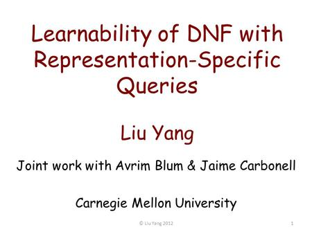 Learnability of DNF with Representation-Specific Queries Liu Yang Joint work with Avrim Blum & Jaime Carbonell Carnegie Mellon University 1© Liu Yang 2012.