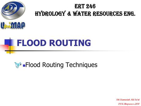 FLOOD ROUTING Flood Routing Techniques Siti Kamariah Md Sa'at PPK Bioprocess..2010.