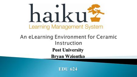 Post University Bryan Wziontko EDU 624. questionnaire. #Objectives 1 Given a direct tutorial video on the Haiku domain, students in the Ceramics class.