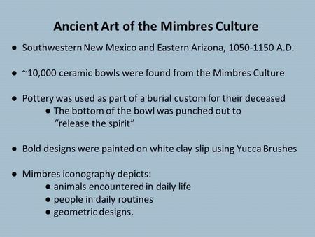 Ancient Art of the Mimbres Culture ● Southwestern New Mexico and Eastern Arizona, 1050-1150 A.D. ● ~10,000 ceramic bowls were found from the Mimbres Culture.
