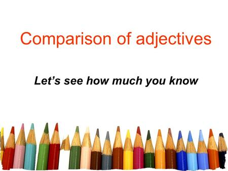 Comparison of adjectives Let's see how much you know.