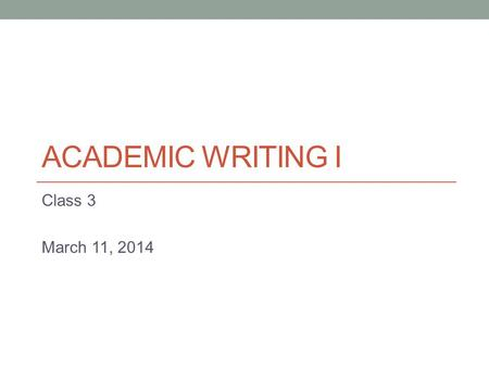 ACADEMIC WRITING I Class 3 March 11, 2014. Today - Sentence structure (continued) - Introduction to paragraphs.