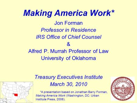 1 Making America Work* Jon Forman Professor in Residence IRS Office of Chief Counsel & Alfred P. Murrah Professor of Law University of Oklahoma Treasury.