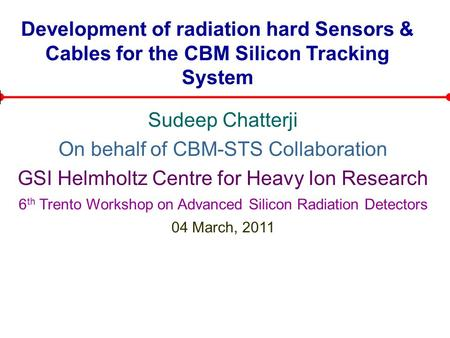 Development of radiation hard Sensors & Cables for the CBM Silicon Tracking System Sudeep Chatterji On behalf of CBM-STS Collaboration GSI Helmholtz Centre.