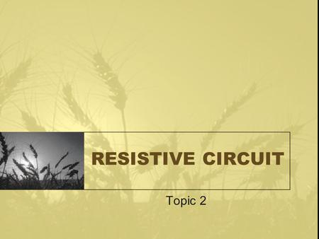 RESISTIVE CIRCUIT Topic 2.