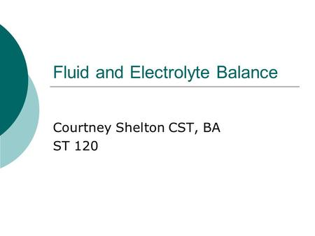 Fluid and Electrolyte Balance Courtney Shelton CST, BA ST 120.