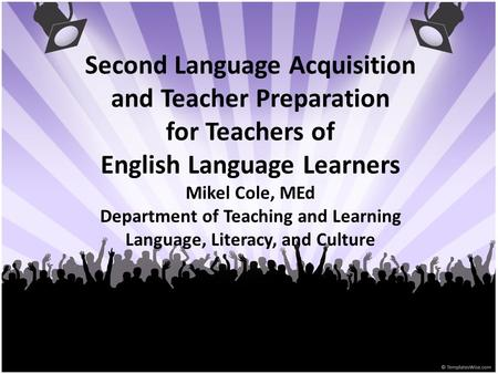 Second Language Acquisition and Teacher Preparation for Teachers of English Language Learners Mikel Cole, MEd Department of Teaching and Learning Language,