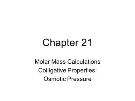 Chapter 21 Molar Mass Calculations Colligative Properties: Osmotic Pressure.