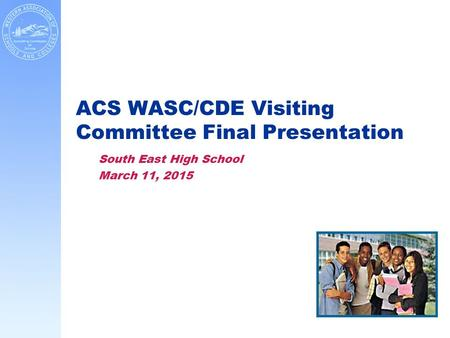 ACS WASC/CDE Visiting Committee Final Presentation South East High School March 11, 2015.