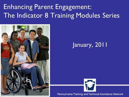 Pennsylvania Training and Technical Assistance Network Enhancing Parent Engagement: The Indicator 8 Training Modules Series January, 2011.