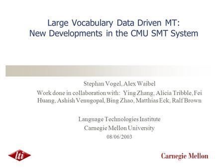 Large Vocabulary Data Driven MT: New Developments in the CMU SMT System Stephan Vogel, Alex Waibel Work done in collaboration with: Ying Zhang, Alicia.