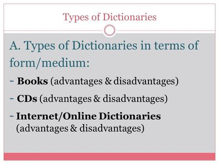 Types of Dictionaries A. Types of Dictionaries in terms of form/medium: - Books (advantages & disadvantages) - CDs (advantages & disadvantages) - Internet/Online.