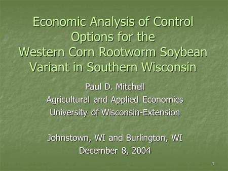 1 Economic Analysis of Control Options for the Western Corn Rootworm Soybean Variant in Southern Wisconsin Paul D. Mitchell Agricultural and Applied Economics.