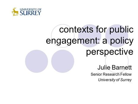 Contexts for public engagement: a policy perspective Julie Barnett Senior Research Fellow University of Surrey.