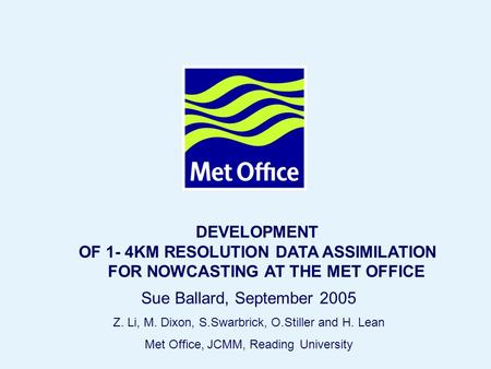 Page 1© Crown copyright 2005 DEVELOPMENT OF 1- 4KM RESOLUTION DATA ASSIMILATION FOR NOWCASTING AT THE MET OFFICE Sue Ballard, September 2005 Z. Li, M.