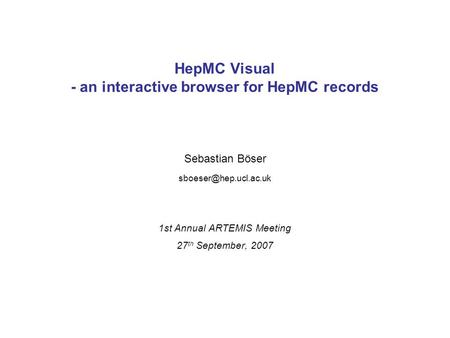 Sebastian Böser HepMC Visual - an interactive browser for HepMC records 1st Annual ARTEMIS Meeting 27 th September, 2007.