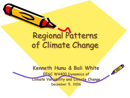Regional Patterns of Climate Change Kenneth Hunu & Bali White EESC W4400 Dynamics of Climate Variability and Climate Change December 5, 2006.