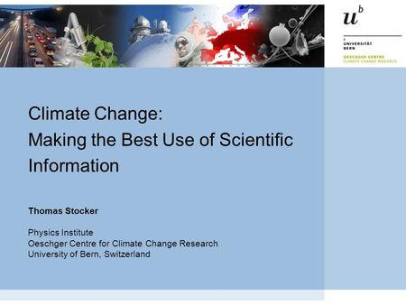 Thomas Stocker Physics Institute Oeschger Centre for Climate Change Research University of Bern, Switzerland Climate Change: Making the Best Use of Scientific.