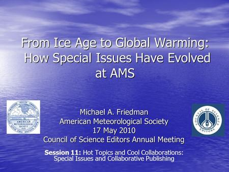 From Ice Age to Global Warming: How Special Issues Have Evolved at AMS Michael A. Friedman American Meteorological Society 17 May 2010 Council of Science.