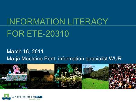 March 16, 2011 Marja Maclaine Pont, information specialist WUR INFORMATION LITERACY FOR ETE-20310.