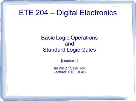 Basic Logic Operations and Standard Logic Gates [Lecture:1] Instructor: Sajib Roy Lecturer, ETE, ULAB ETE 204 – Digital Electronics.