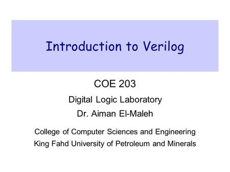 Introduction to Verilog COE 203 Digital Logic Laboratory Dr. Aiman El-Maleh College of Computer Sciences and Engineering King Fahd University of Petroleum.