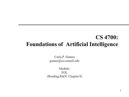 1 CS 4700: Foundations of Artificial Intelligence Carla P. Gomes Module: FOL (Reading R&N: Chapter 8)