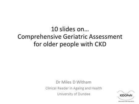 10 slides on… Comprehensive Geriatric Assessment for older people with CKD Dr Miles D Witham Clinical Reader in Ageing and Health University of Dundee.