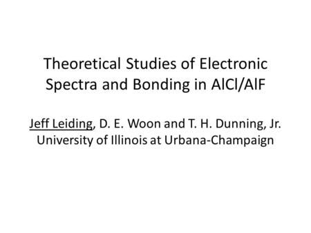 Theoretical Studies of Electronic Spectra and Bonding in AlCl/AlF Jeff Leiding, D. E. Woon and T. H. Dunning, Jr. University of Illinois at Urbana-Champaign.