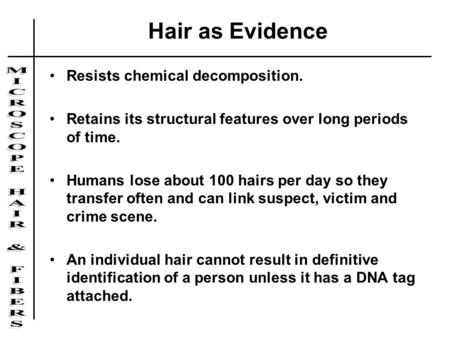 Hair as Evidence Resists chemical decomposition. Retains its structural features over long periods of time. Humans lose about 100 hairs per day so they.