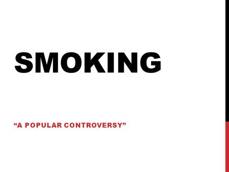 "SMOKING ""A POPULAR CONTROVERSY"". SMOKING WHAT DO YOU KNOW? Is smoking good? Bad? What are carcinogens? What causes people to keep smoking? What causes."