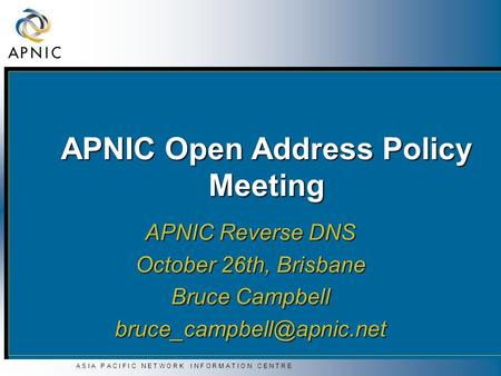 A S I A P A C I F I C N E T W O R K I N F O R M A T I O N C E N T R E APNIC Open Address Policy Meeting APNIC Reverse DNS October 26th, Brisbane Bruce.
