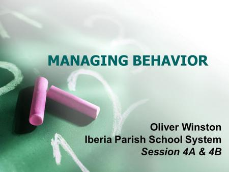 MANAGING BEHAVIOR Oliver Winston Iberia Parish School System Session 4A & 4B.