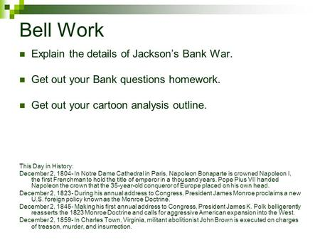 Bell Work Explain the details of Jackson's Bank War. Get out your Bank questions homework. Get out your cartoon analysis outline. This Day in History:
