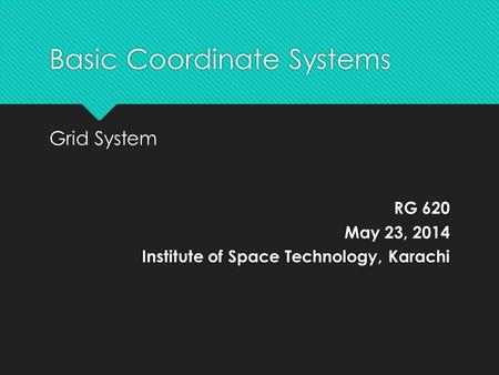 Basic Coordinate Systems Grid System RG 620 May 23, 2014 Institute of Space Technology, Karachi Grid System RG 620 May 23, 2014 Institute of Space Technology,