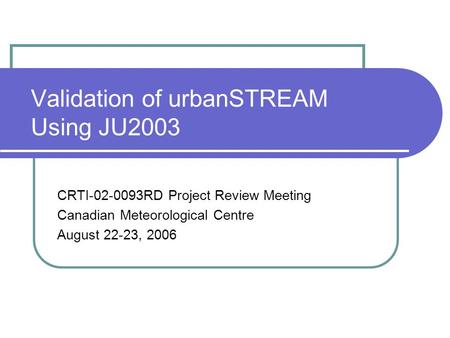 Validation of urbanSTREAM Using JU2003 CRTI-02-0093RD Project Review Meeting Canadian Meteorological Centre August 22-23, 2006.