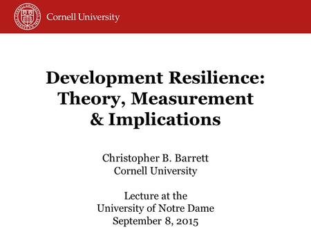 Christopher B. Barrett Cornell University Lecture at the University of Notre Dame September 8, 2015 Development Resilience: Theory, Measurement & Implications.