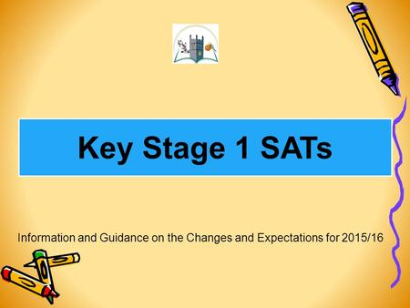 Key Stage 1 SATs Information and Guidance on the Changes and Expectations for 2015/16.