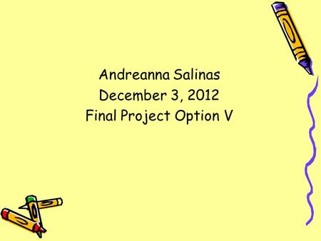 Andreanna Salinas December 3, 2012 Final Project Option V.